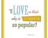 """If Love is Blind, Why is Lingerie so Popular (8x10""""),  Humorous Quotable Art, Free Shipping"""