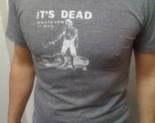 its dead, whatever it was t-shirt for men---all sizes