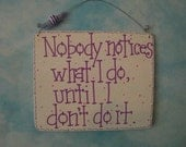 nobody notices what i do, until i don't do it - sign