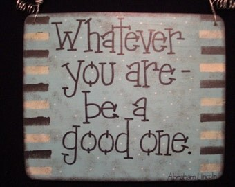 whatever you are - be a good one - 6 by 5 inch sign