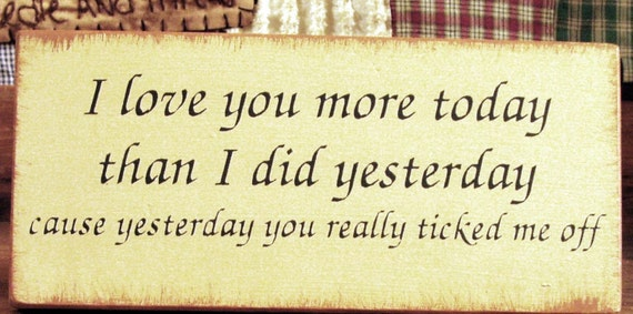 I love you more today than I did yesterday... primitive sign Funny