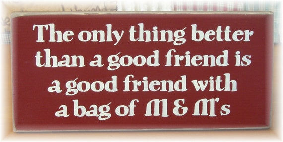 The only thing better than a good friend is a good friend with a bag of M and M's wood sign