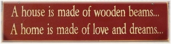 A house is made of wooden beams.. A home is made of love and dreams.. primitive sign