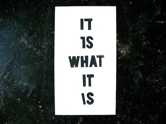 POSTER - It is what it is Black letterpress BLOCK PRINT 10x18 linocut