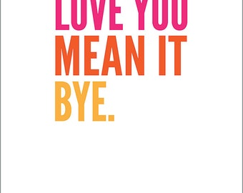 Love You / Mean It / Bye - Print