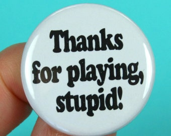 thanks for playing, stupid. 1.25 inch pinback button. some people just don't realize they are the problem.