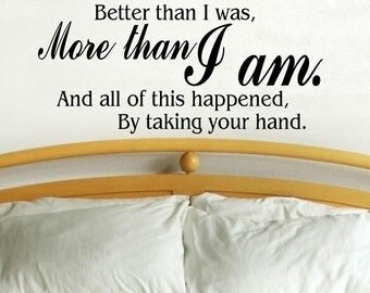wall decal quote - Better than I was more than I am and all of this happened by taking your hand