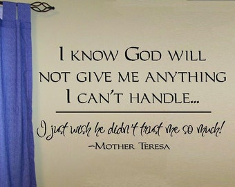 I know God will not give me anything I can't handle... I just wish he didn't trust me so much - Mother Teresa wall decal quote