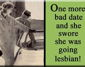 One more bad date and she swore she was going Lesbian FRIDGE MAGNET