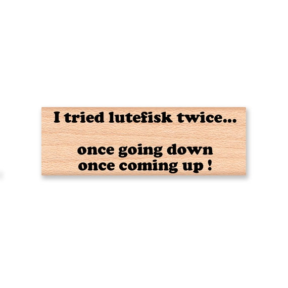 I Tried Lutefisk Twice... Once Going Down Once Coming Up ! - Wood Mounted Rubber Stamp (mcrs 12-43)