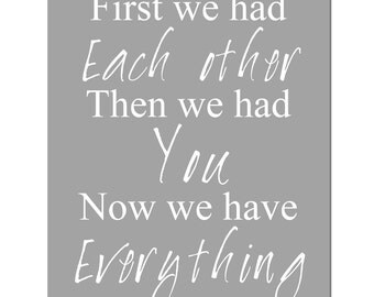 First We Had Each Other, Then We Had You, Now We Have Everything - 11x14 Nursery Art Print - CHOOSE YOUR COLORS - Shown in Gray and White