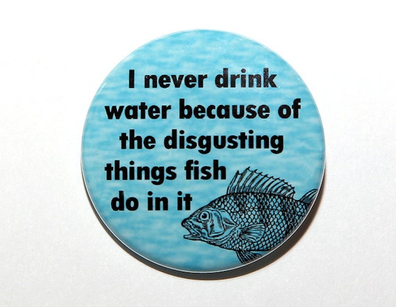 Never drink water fish do disgusting things in it pinback for Do fish drink water