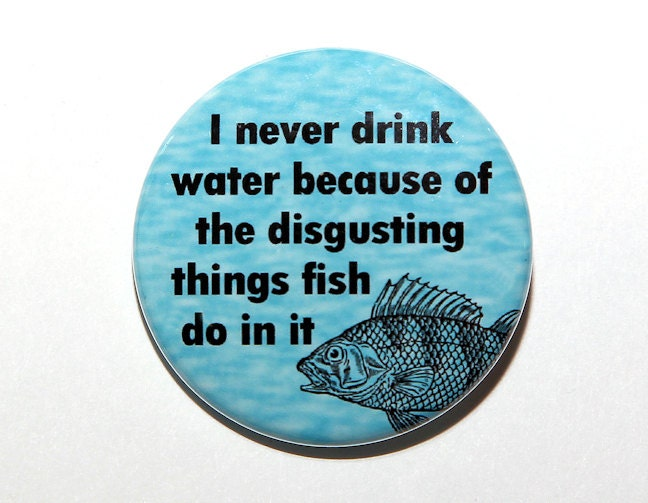 Never drink water fish do disgusting things in it by for Do fish drink water