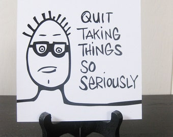Quit Taking Things So Seriously / Daily Peety Print (Black and White, 5 x 5)