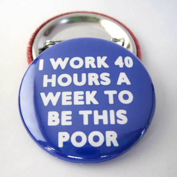 I work 40 hours a week to be this poor Pinback Button Badge, pins for backpacks, Pinback Button gift, Button OR Magnet - 1.5″ (38mm)
