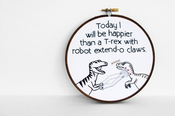 RESERVED FOR NICOLE: Today I Will Be Happier Than A T-Rex With Robot Extend-o Claws, Embroidered Quote - 6 inch Hoop Art