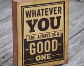 Inspirational Wood Signs - Whatever you are, always be a good one - Wood Block Art Print - Motivational Art