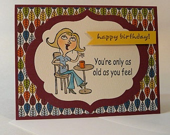 Funny Birthday Card, age humor card, only as old as you feel, wow that must suck for you, hand stamped, hand colored card (C1147)