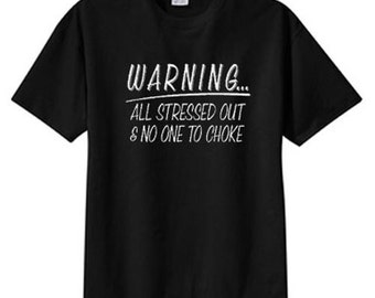 Warning..Stressed Out No One To Choke New T Shirt S M L XL 2X 3X 4X 5X
