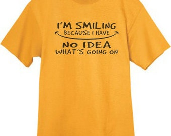 Mens T-shirt / I smile because I have no Idea what's going on