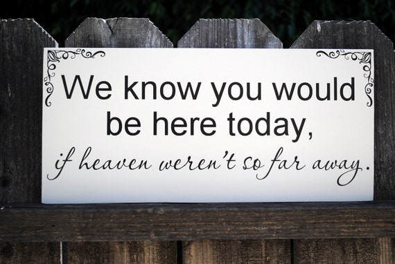 In memory of family Wedding Sign We know you would be here today if Heaven weren't so far away