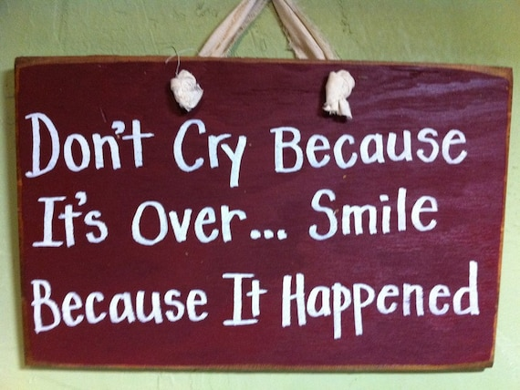Don't cry because its over SMILE because it happened sign