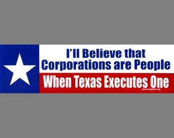 I'll Believe that Corporations are people when Texas executes one bumper sticker