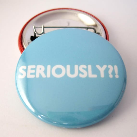 Seriously... Pinback Button Badge, pins for backpacks, Pinback Button gift, Button OR Magnet - 1.5″ (38mm)