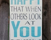 Be So Happy That When Others Look At YOU... - Typography Art Sign- Shabby Chic - Distressed - Choose Own Colors