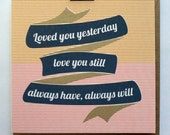 Loved You Yesterday, Love You Still, Always Have, Always Will - Hand Screenprinted Card