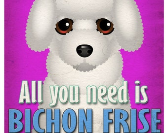 Bichon Frise Art Print - All You Need is Bichon Frise Love Poster 11x14 - Dogs Incorporated