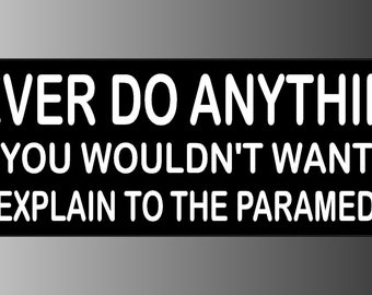 Never Do Anything You Wouldnt Want To Explain To The Paramedics Bumper Sticker Decal