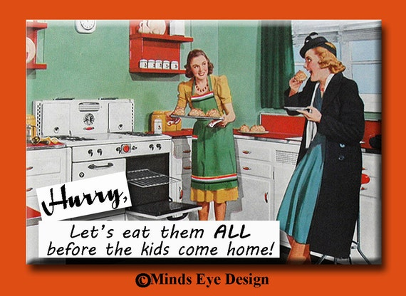 Hurry. Let's eat them all before the kids come home.FRIDGE MAGNET
