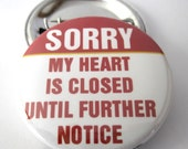 Sorry my Heart Is Closed Until Further Notice 1 1/2 inches (38mm) Pinback Button, Magnet or Key Chain