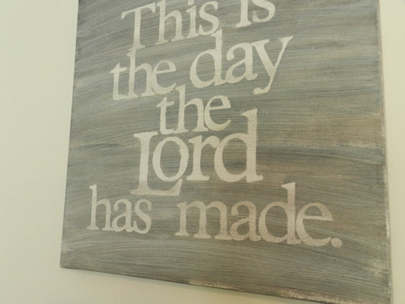 this is the day the Lord has made - 14x14 hand painted canvas - song lyrics - scripture - grey and white - psalm 118
