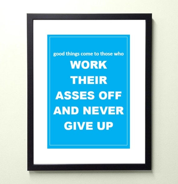 good things come to those who work their asses off and never give up. 8.5x11 quote poster print - FAST SHIPPING