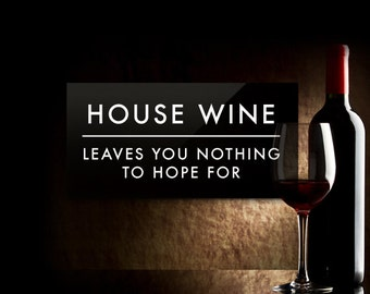 Funny Sign. Kitchen Sign. Bar Sign. Wine Cellar Sign. Restaurant Sign. House Wine, leaves you nothing to hope for