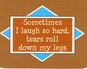 212 - Sometimes I laugh so hard, tears roll down my legs.