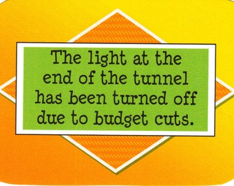 081 - The light at the end of the tunnel has been turned off due to budget cuts.