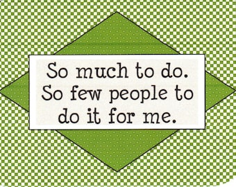 179 - So much to do. So few people to do it for me.