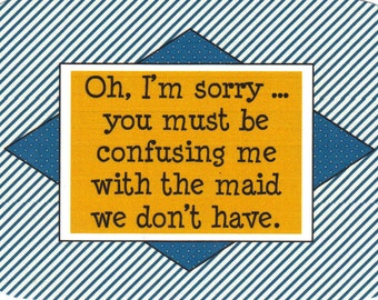181 - Oh I'm sorry...you must confusing me with the maid we don't have.