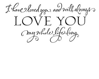 Vinyl Wall Decal - I have loved you and will always love you my whole life long