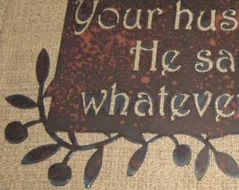 Your Husband Called. He said to buy whatever you want-Metal art Sign