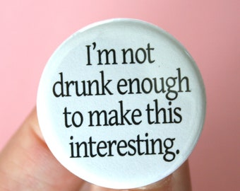 I am not drunk enough to make this interesting. 1.25 inch funny pinback button. if you are going to talk to me, I need tequila