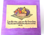 VINE VERSE Art.  I am the vine, you are the branches. Those who remain in me, and I in them, will produce much fruit. John 15:5 Fruit Plaque