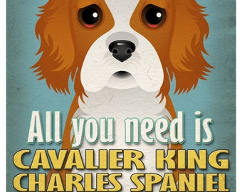 Cavalier King Art Print - All You Need is Cavalier King Love Poster 11x14 - Dogs Incorporated