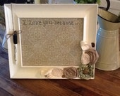 Wedding Gift or Anniversary Gift: I Love You Because Frame Embellished with Fabric Flowers