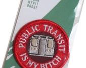 Public Transit is my Bitch - Modern Merit Badge - Iron On Patch