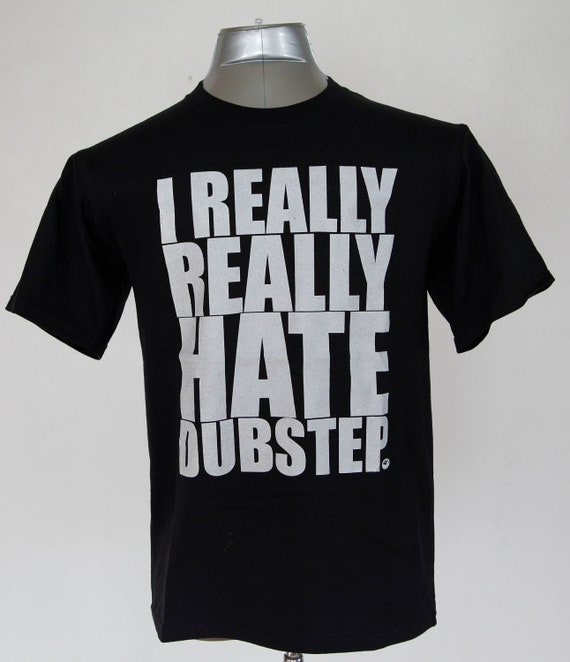 I Really Really Hate Dubstep // black shirt white ink // free domestic shipping