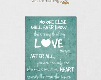 You are the only one who knows what my heart sounds like from the inside. Printable. Distressed, custom colors. DIGITAL FILE